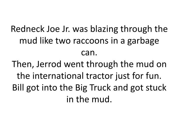 Redneck Joe Jr. was blazing through the mud like two raccoons in a garbage can.