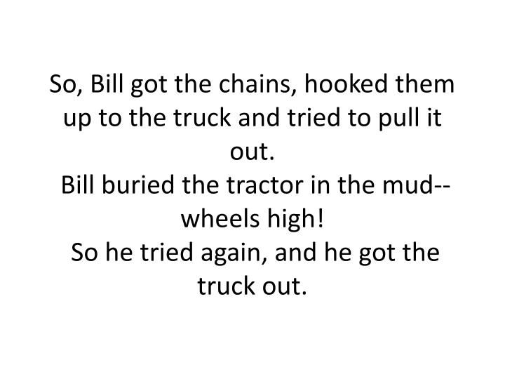 So, Bill got the chains, hooked them up to the truck and tried to pull it out.