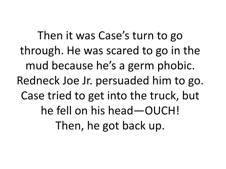 Then it was Case's turn to go through. He was scared to go in the mud because he's a germ phobic. Redneck Joe Jr. persuaded him to go. Case tried to get into the truck, but he fell on his head—OUCH!