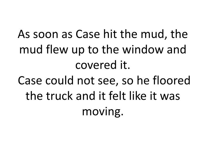 As soon as Case hit the mud, the mud flew up to the window and covered it.