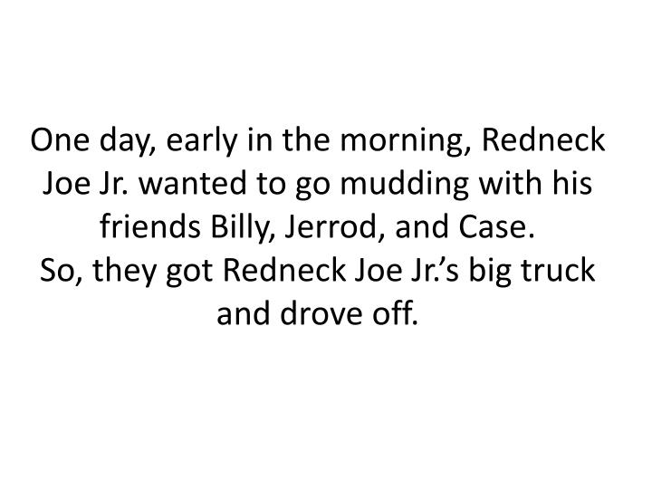 One day, early in the morning, Redneck Joe Jr. wanted to go mudding with his friends Billy, Jerrod, and Case.