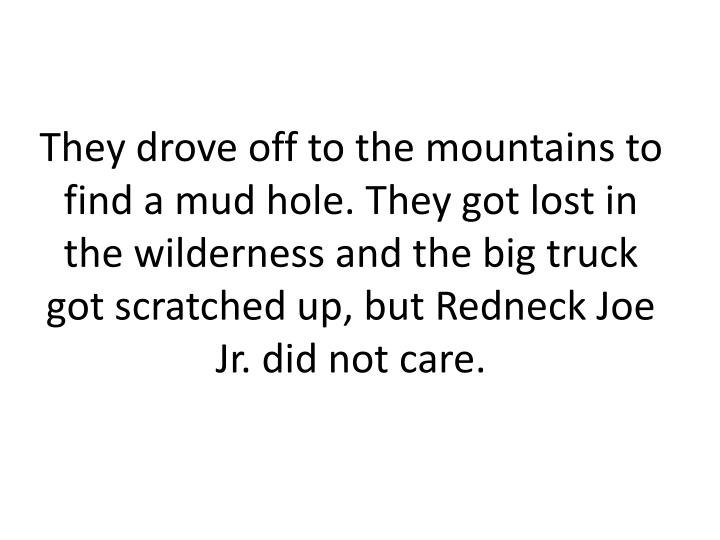 They drove off to the mountains to find a mud hole. They got lost in the wilderness and the big truck got scratched up, but Redneck Joe Jr. did not care.