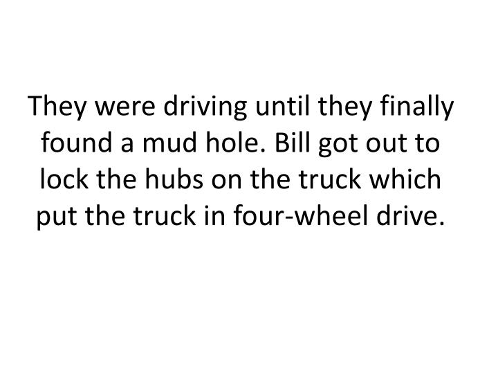 They were driving until they finally found a mud hole. Bill got out to lock the hubs on the truck which put the truck in four-wheel drive.