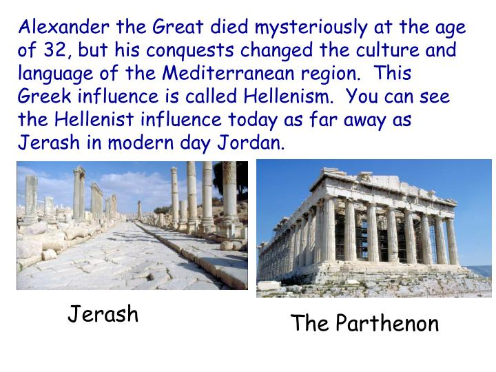 Alexander the Great died mysteriously at the age of 32, but his conquests changed the culture and language of the Mediterranean region.  This Greek influence is called Hellenism.  You can see the Hellenist influence today as far away as Jerash in modern day Jordan.