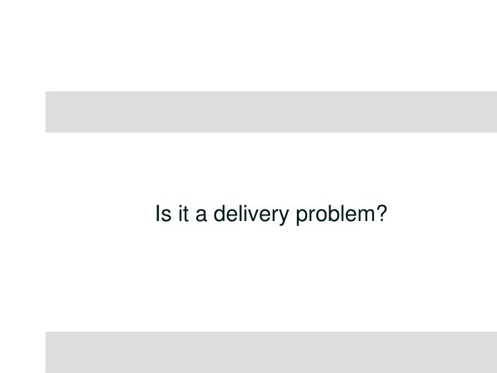 Is it a delivery problem?