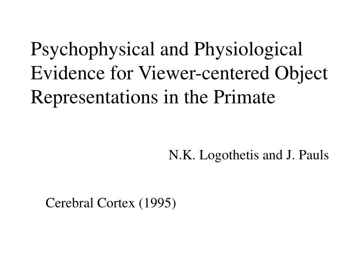 psychophysical and physiological evidence for viewer centered object representations in the primate n.