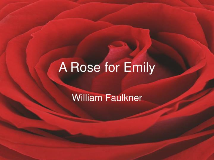 rosey for emily - a rose for emily—essay the short story a rose for emily, by william faulkner first comes off as a disturbing story when you realize that miss emily grierson, who is the main character in this story, kills the man she's though to be in love with, all you can really think is that she's crazy.