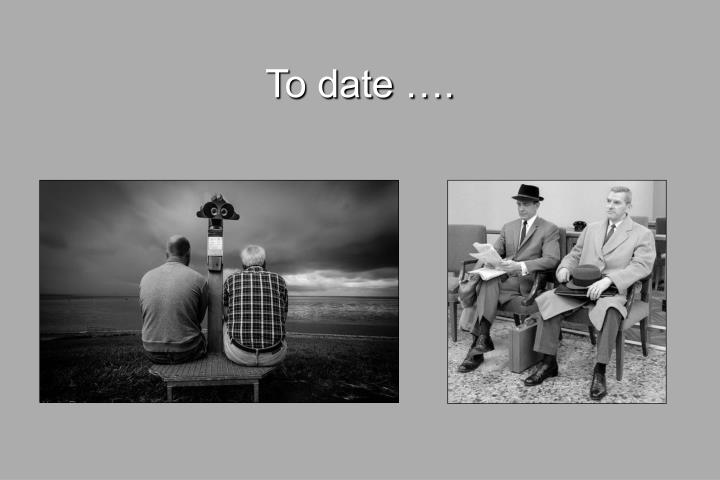 To date ….