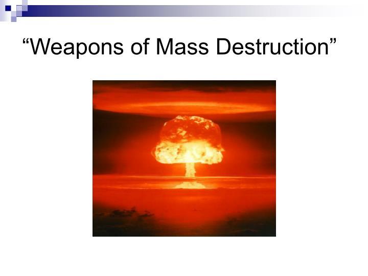 """""""Weapons of Mass Destruction"""""""
