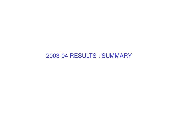 2003-04 RESULTS : SUMMARY