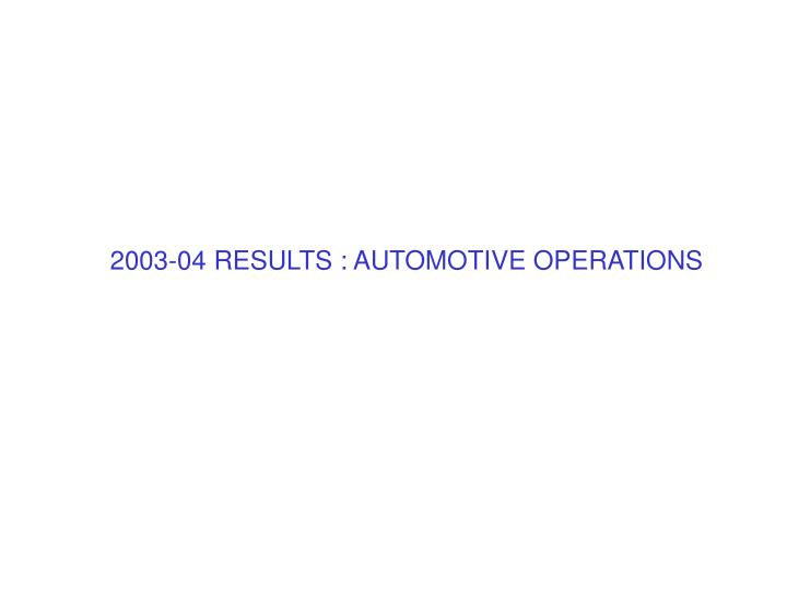 2003-04 RESULTS : AUTOMOTIVE OPERATIONS