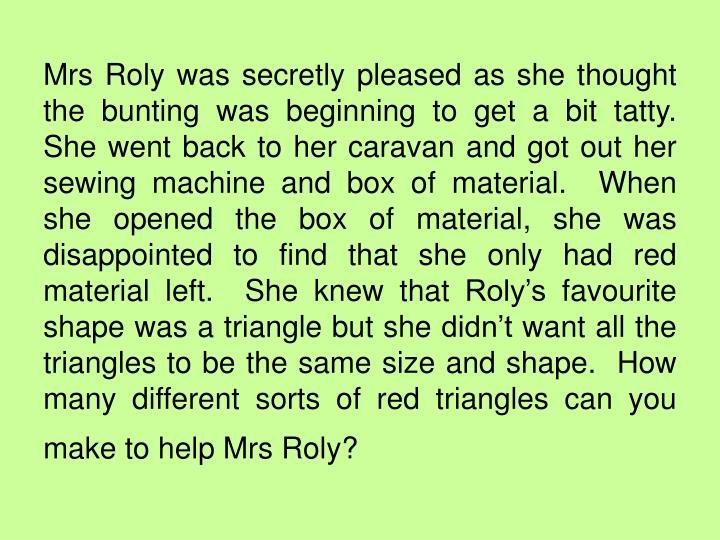 Mrs Roly was secretly pleased as she thought the bunting was beginning to get a bit tatty.  She went back to her caravan and got out her sewing machine and box of material.  When she opened the box of material, she was disappointed to find that she only had red material left.  She knew that Roly's favourite shape was a triangle but she didn't want all the triangles to be the same size and shape.  How many different sorts of red triangles can you make to help Mrs Roly?