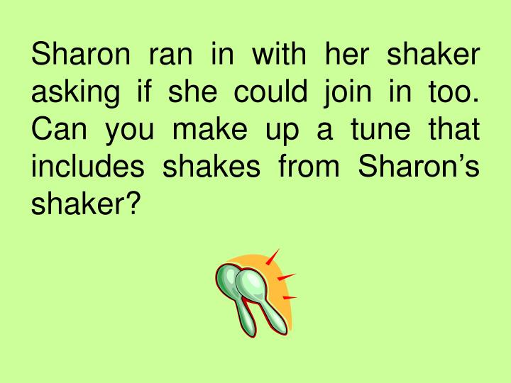 Sharon ran in with her shaker asking if she could join in too.  Can you make up a tune that includes shakes from Sharon's shaker?