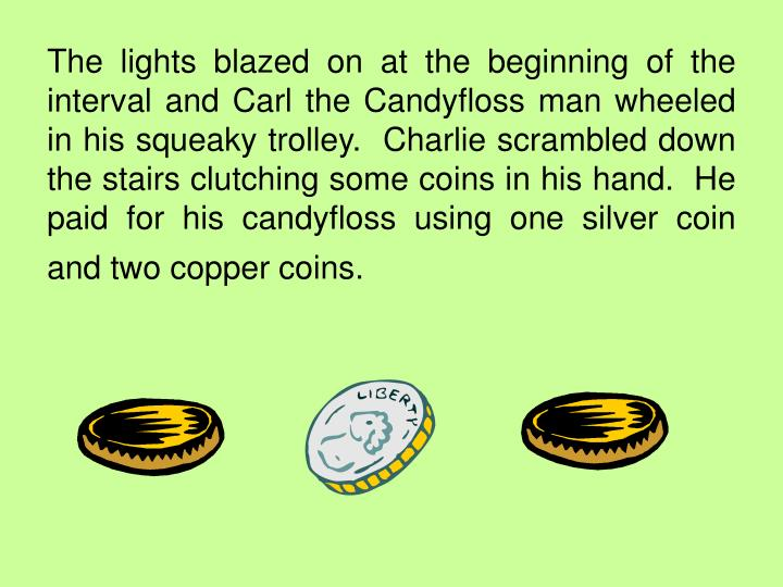 The lights blazed on at the beginning of the interval and Carl the Candyfloss man wheeled in his squeaky trolley.  Charlie scrambled down the stairs clutching some coins in his hand.  He paid for his candyfloss using one silver coin and two copper coins.