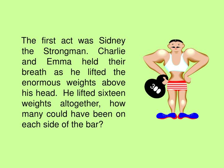 The first act was Sidney the Strongman. Charlie and Emma held their breath as he lifted the enormous weights above his head.  He lifted sixteen weights altogether, how many could have been on each side of the bar?