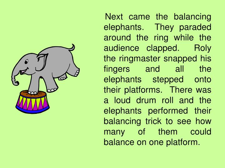 Next came the balancing elephants.  They paraded around the ring while the audience clapped.  Roly the ringmaster snapped his fingers and all the elephants stepped onto their platforms.  There was a loud drum roll and the elephants performed their balancing trick to see how many of them could balance on one platform.