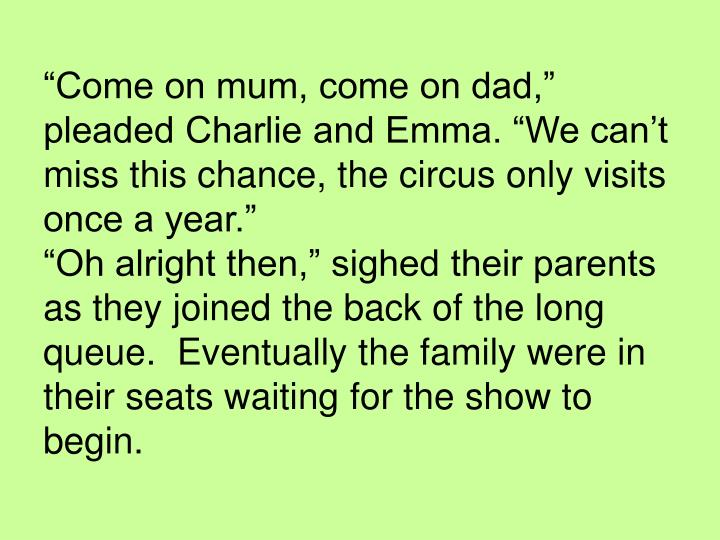 """""""Come on mum, come on dad,"""" pleaded Charlie and Emma. """"We can't miss this chance, the circus..."""
