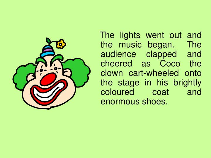 The lights went out and the music began.  The audience clapped and cheered as Coco the clown cart-wheeled onto the stage in his brightly coloured coat and enormous shoes.