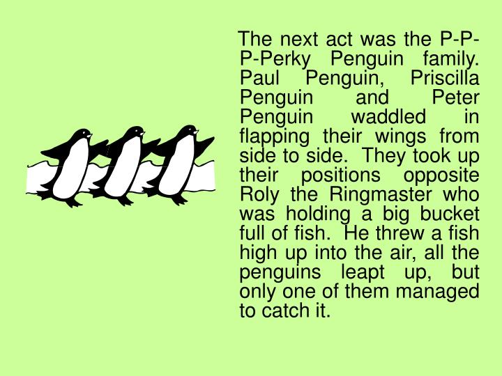 The next act was the P-P-P-Perky Penguin family.  Paul Penguin, Priscilla Penguin and Peter Penguin waddled in flapping their wings from side to side.  They took up their positions opposite Roly the Ringmaster who was holding a big bucket full of fish.  He threw a fish high up into the air, all the penguins leapt up, but only one of them managed to catch it.