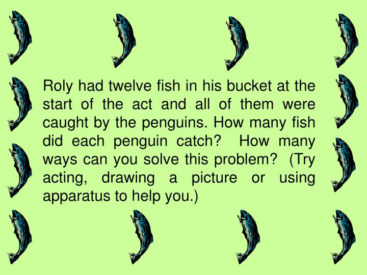 Roly had twelve fish in his bucket at the start of the act and all of them were caught by the penguins. How many fish did each penguin catch?  How many ways can you solve this problem?  (Try acting, drawing a picture or using apparatus to help you.)