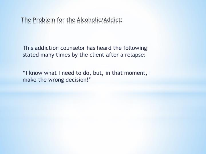 The problem for the alcoholic addict