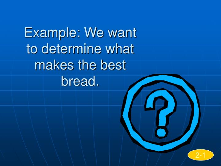 Example: We want to determine what makes the best bread.