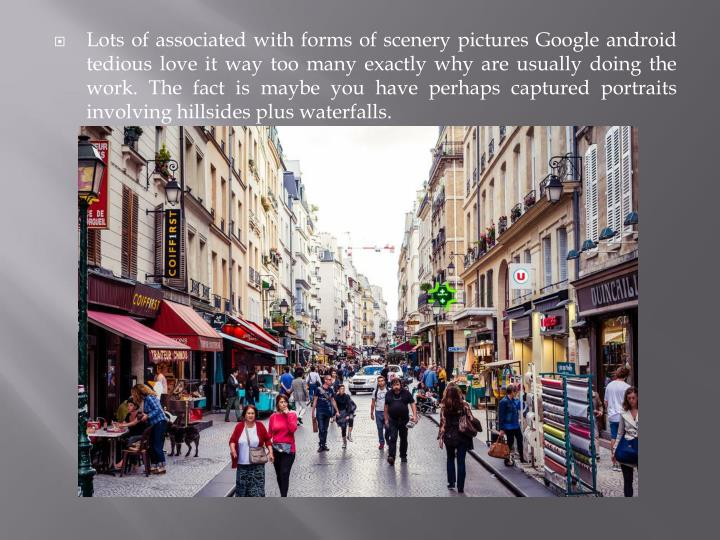 Lots of associated with forms of scenery pictures Google android tedious love it way too many exactl...
