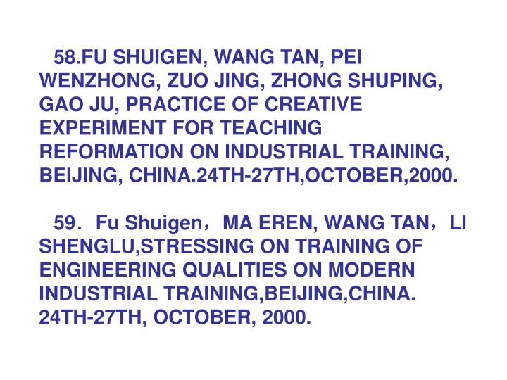 58.FU SHUIGEN, WANG TAN, PEI WENZHONG, ZUO JING, ZHONG SHUPING, GAO JU, PRACTICE OF CREATIVE EXPERIMENT FOR TEACHING REFORMATION ON INDUSTRIAL TRAINING, BEIJING, CHINA.24TH-27TH,OCTOBER,2000.