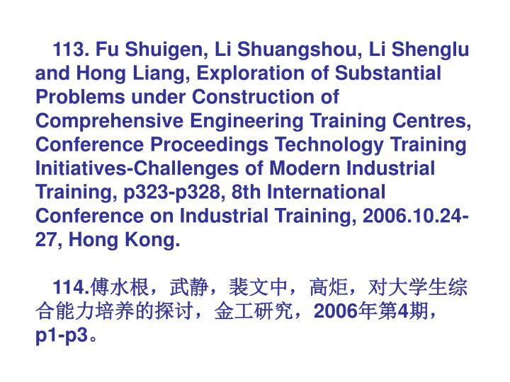113. Fu Shuigen, Li Shuangshou, Li Shenglu and Hong Liang, Exploration of Substantial Problems under Construction of Comprehensive Engineering Training Centres, Conference Proceedings Technology Training Initiatives-Challenges of Modern Industrial Training, p323-p328, 8th International Conference on Industrial Training, 2006.10.24-27, Hong Kong.