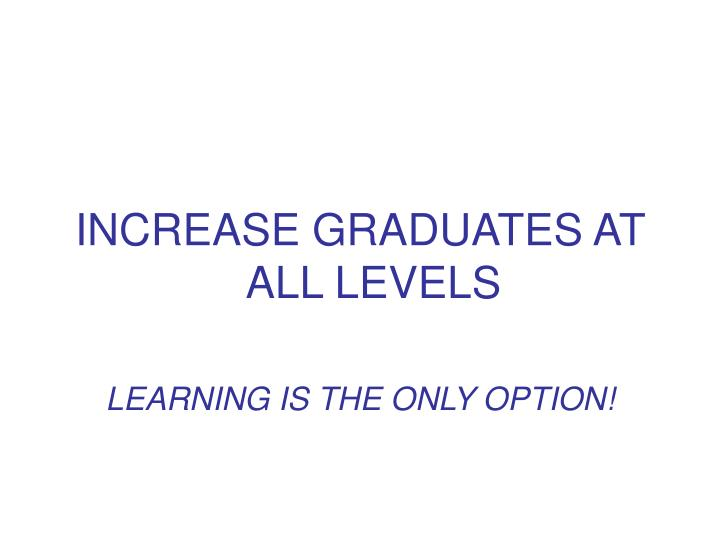 INCREASE GRADUATES AT ALL LEVELS