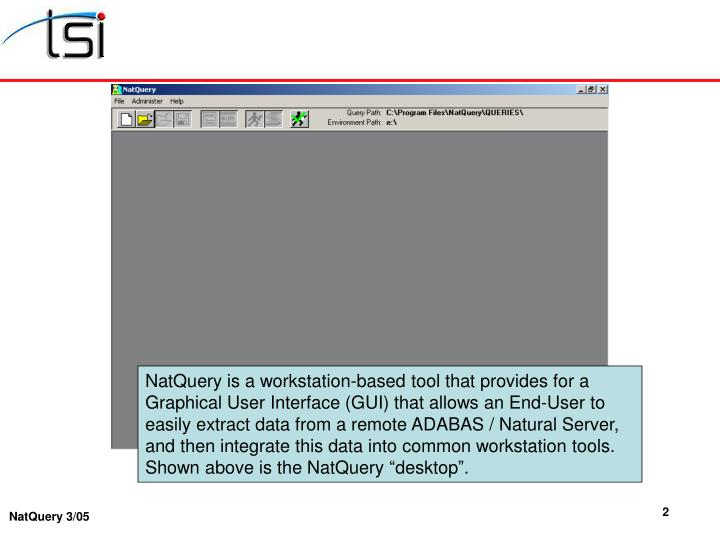 NatQuery is a workstation-based tool that provides for a Graphical User Interface (GUI) that allows ...