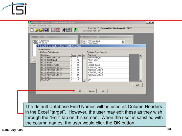 "The default Database Field Names will be used as Column Headers in the Excel ""target"".  However, the user may edit these as they wish through the ""Edit"" tab on this screen.  When the user is satisfied with the column names, the user would click the"