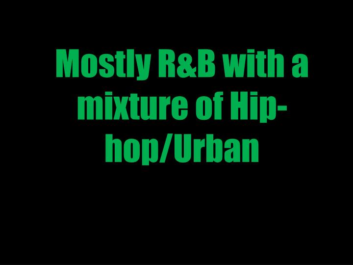 Mostly r b with a mixture of hip hop urban