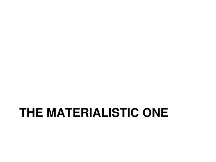 The materialistic one