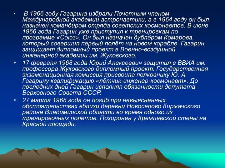 В 1966 году Гагарина избрали Почетным членом Международной академии астронавтики, а в 1964 году он был назначен командиром отряда советских космонавтов. В июне 1966 года Гагарин уже приступил к тренировкам по программе «Союз». Он был назначен дублёром Комарова, который совершил первый полёт на новом корабле. Гагарин защищает дипломный проект в Военно-воздушной инженерной академии им. Жуковского.