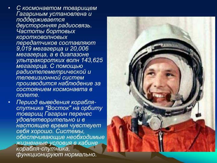 С космонавтом товарищем Гагариным установлена и поддерживается двусторонняя радиосвязь. Частоты бортовых коротковолновых передатчиков составляют 9,019 мегагерца и 20,006 мегагерца, а в диапазоне ультракоротких волн 143,625 мегагерца. С помощью радиотелеметрической и телевизионной систем производится наблюдение за состоянием космонавта в полете.