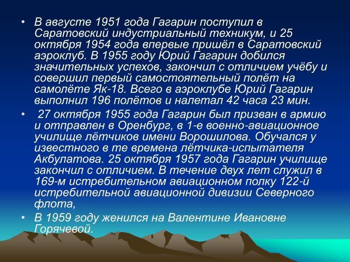 В августе 1951 года Гагарин поступил в Саратовский индустриальный техникум, и 25 октября 1954 года впервые пришёл в Саратовский аэроклуб. В 1955 году Юрий Гагарин добился значительных успехов, закончил с отличием учёбу и совершил первый самостоятельный полёт на самолёте Як-18. Всего в аэроклубе Юрий Гагарин выполнил 196 полётов и налетал 42 часа 23 мин.