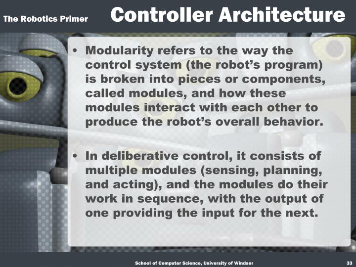 Modularity refers to the way the control system (the robot's program) is broken into pieces or components, called modules, and how these modules interact with each other to produce the robot's overall behavior.