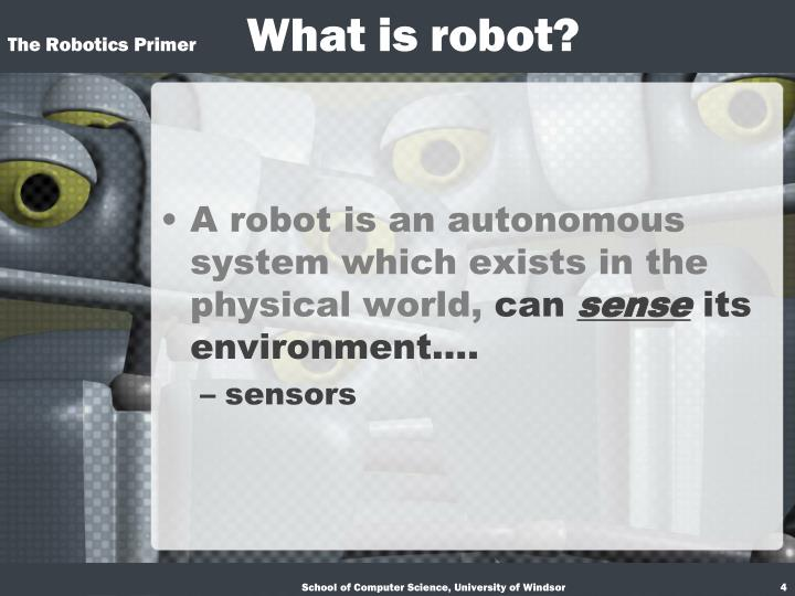 A robot is an autonomous system which exists in the physical world,
