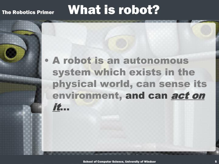 A robot is an autonomous system which exists in the physical world, can sense its environment,