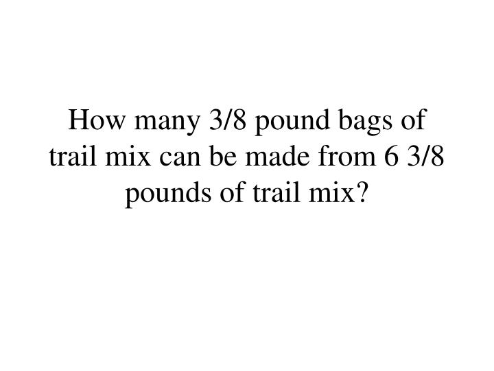 How many 3/8 pound bags of trail mix can be made from 6 3/8 pounds of trail mix?