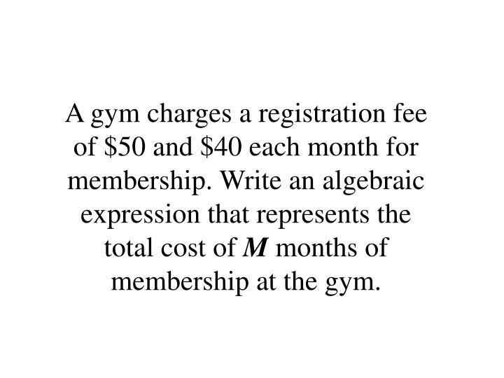 A gym charges a registration fee of $50 and $40 each month for membership. Write an algebraic expression that represents the total cost of