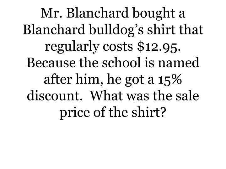 Mr. Blanchard bought a Blanchard bulldog's shirt that regularly costs $12.95.   Because the school...