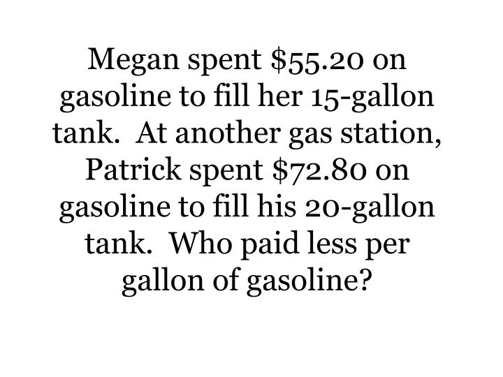 Megan spent $55.20 on gasoline to fill her 15-gallon tank.  At another gas station, Patrick spent $7...