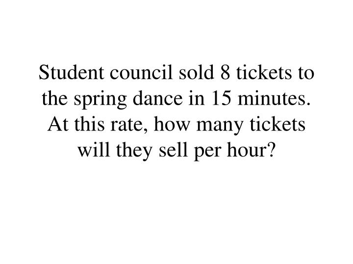Student council sold 8 tickets to the spring dance in 15 minutes.  At this rate, how many tickets will they sell per hour?
