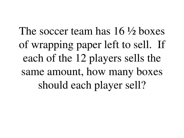 The soccer team has 16 ½ boxes of wrapping paper left to sell.  If each of the 12 players sells the same amount, how many boxes should each player sell?
