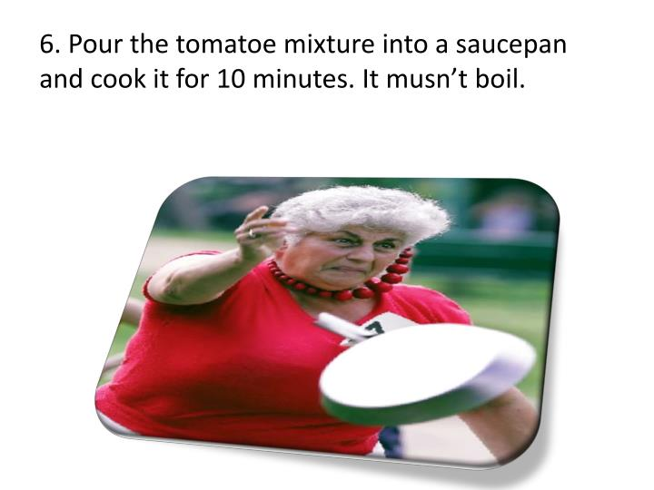 6. Pour the tomatoe mixture into a saucepan and cook it for 10 minutes. It musn't boil.