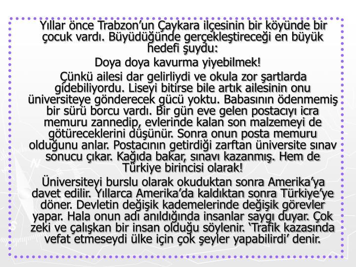 Yıllar önce Trabzon'un Çaykara ilçesinin bir köyünde bir çocuk vardı. Büyüdüğünde gerçekleştireceği en büyük hedefi şuydu: