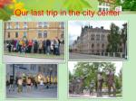 our last trip in the city center