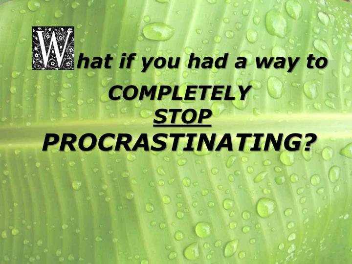 hat if you had a way to completely stop procrastinating n.